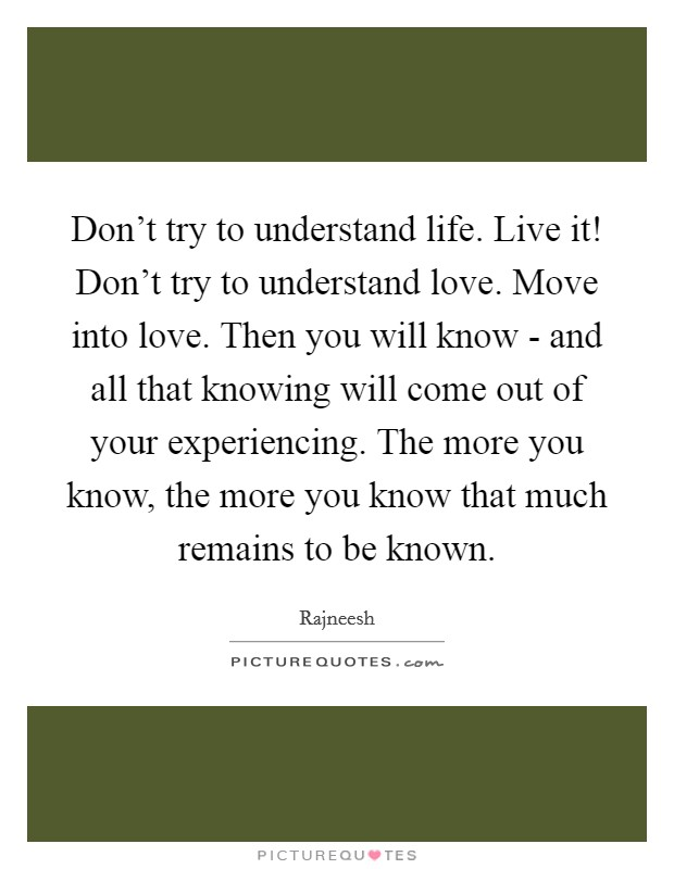 Don't try to understand life. Live it! Don't try to understand love. Move into love. Then you will know - and all that knowing will come out of your experiencing. The more you know, the more you know that much remains to be known Picture Quote #1