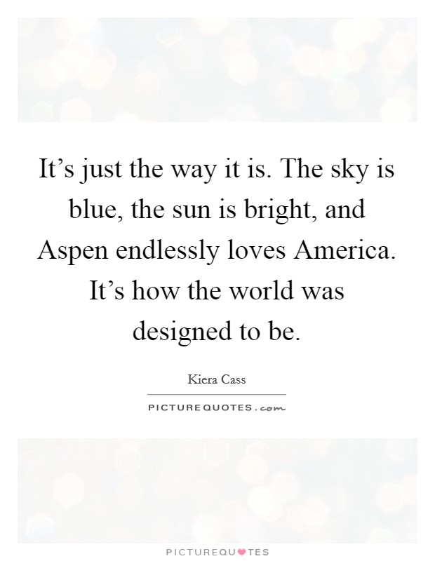 It's just the way it is. The sky is blue, the sun is bright, and Aspen endlessly loves America. It's how the world was designed to be Picture Quote #1