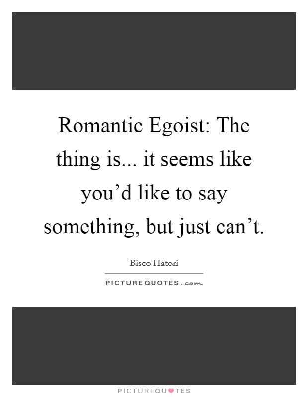 Romantic Egoist: The thing is... it seems like you'd like to say something, but just can't Picture Quote #1