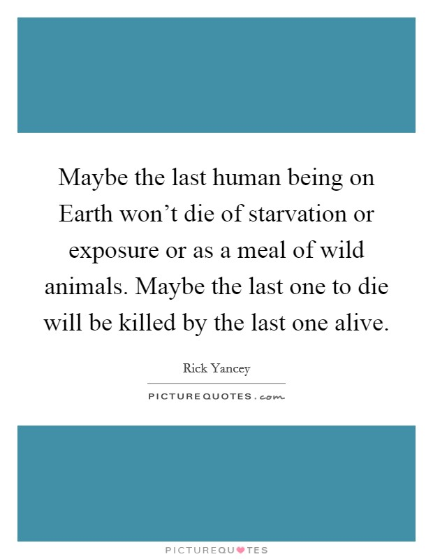 Maybe the last human being on Earth won't die of starvation or exposure or as a meal of wild animals. Maybe the last one to die will be killed by the last one alive Picture Quote #1