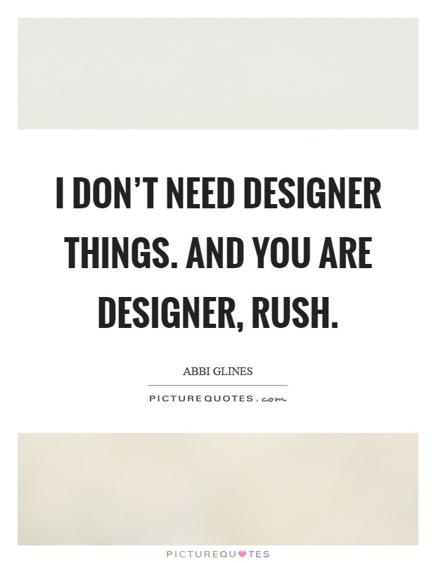 I don't need designer things. And YOU are designer, Rush Picture Quote #1