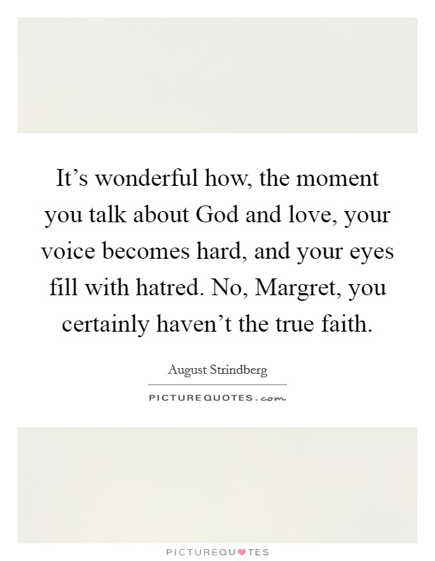 It's wonderful how, the moment you talk about God and love, your voice becomes hard, and your eyes fill with hatred. No, Margret, you certainly haven't the true faith Picture Quote #1
