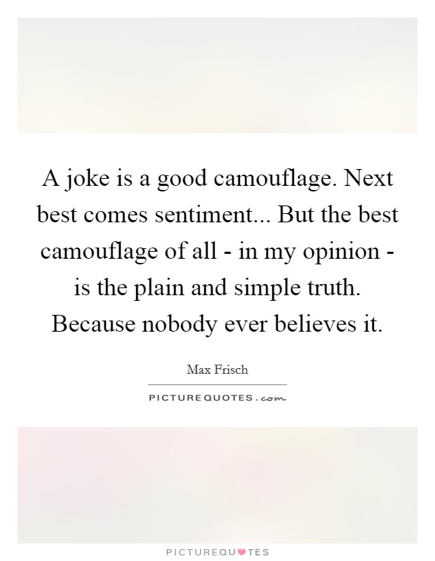 A joke is a good camouflage. Next best comes sentiment... But the best camouflage of all - in my opinion - is the plain and simple truth. Because nobody ever believes it Picture Quote #1