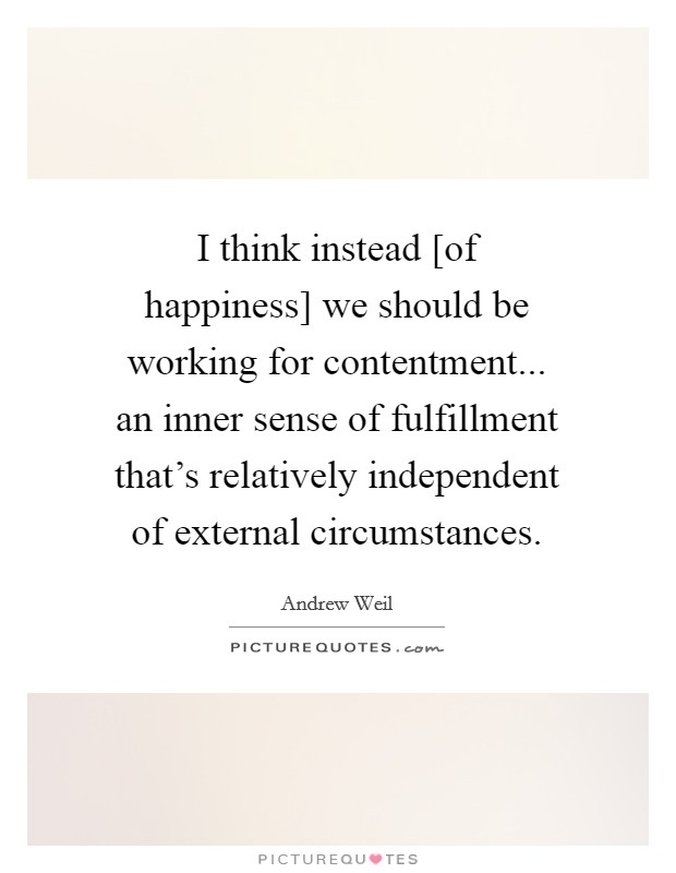 I think instead [of happiness] we should be working for contentment... an inner sense of fulfillment that's relatively independent of external circumstances Picture Quote #1