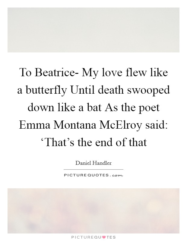 To Beatrice- My love flew like a butterfly Until death swooped down like a bat As the poet Emma Montana McElroy said: 'That's the end of that Picture Quote #1