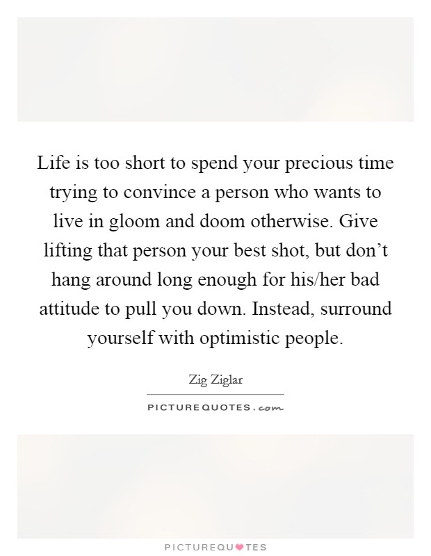 Life is too short to spend your precious time trying to convince a person who wants to live in gloom and doom otherwise. Give lifting that person your best shot, but don't hang around long enough for his/her bad attitude to pull you down. Instead, surround yourself with optimistic people Picture Quote #1