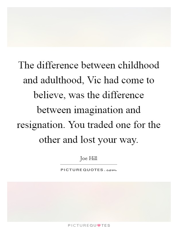 The difference between childhood and adulthood, Vic had come to believe, was the difference between imagination and resignation. You traded one for the other and lost your way Picture Quote #1