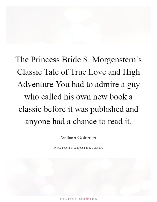 The Princess Bride S. Morgenstern's Classic Tale of True Love and High Adventure You had to admire a guy who called his own new book a classic before it was published and anyone had a chance to read it Picture Quote #1