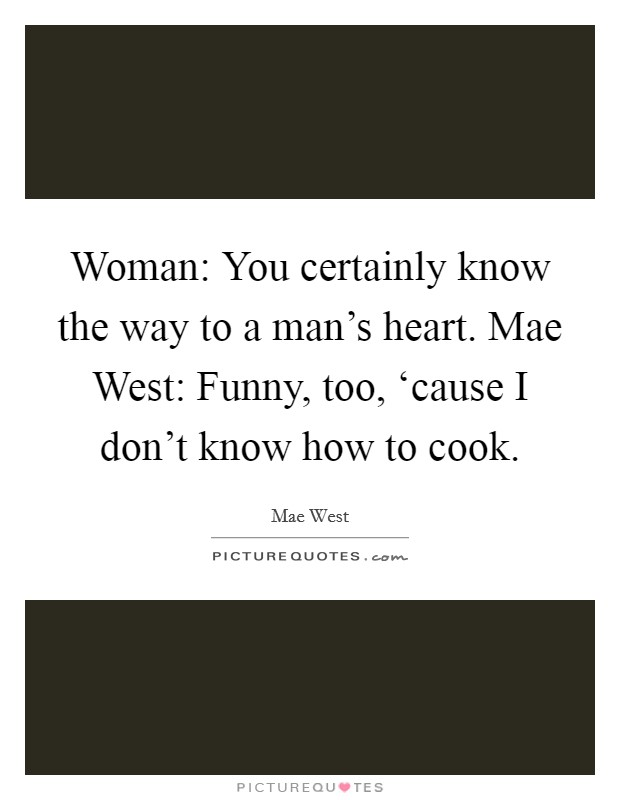 Woman: You certainly know the way to a man's heart. Mae West: Funny, too, 'cause I don't know how to cook Picture Quote #1
