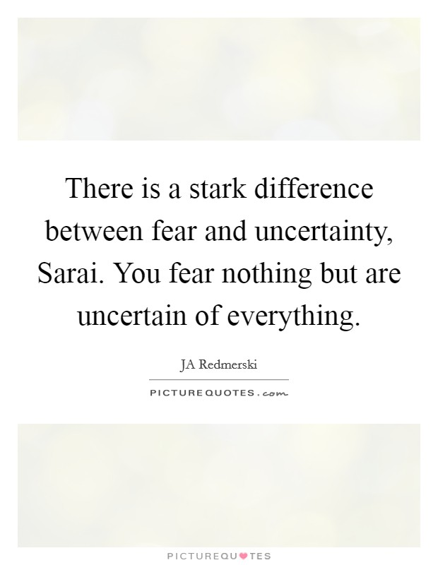 There is a stark difference between fear and uncertainty, Sarai. You fear nothing but are uncertain of everything Picture Quote #1