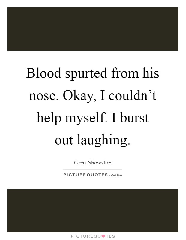 Blood spurted from his nose. Okay, I couldn't help myself. I burst out laughing Picture Quote #1