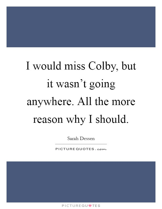 I would miss Colby, but it wasn't going anywhere. All the more reason why I should Picture Quote #1