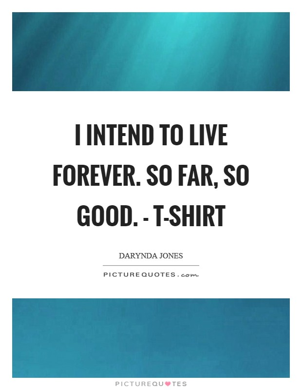 I intend to live forever. So far, so good. - T-SHIRT Picture Quote #1