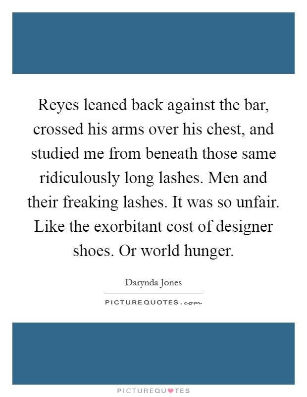 Reyes leaned back against the bar, crossed his arms over his chest, and studied me from beneath those same ridiculously long lashes. Men and their freaking lashes. It was so unfair. Like the exorbitant cost of designer shoes. Or world hunger Picture Quote #1
