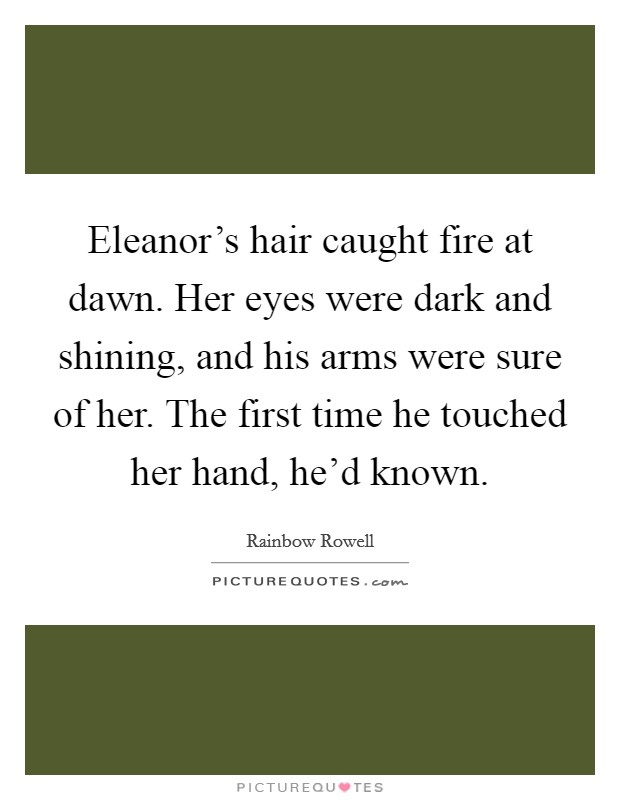 Eleanor's hair caught fire at dawn. Her eyes were dark and shining, and his arms were sure of her. The first time he touched her hand, he'd known Picture Quote #1
