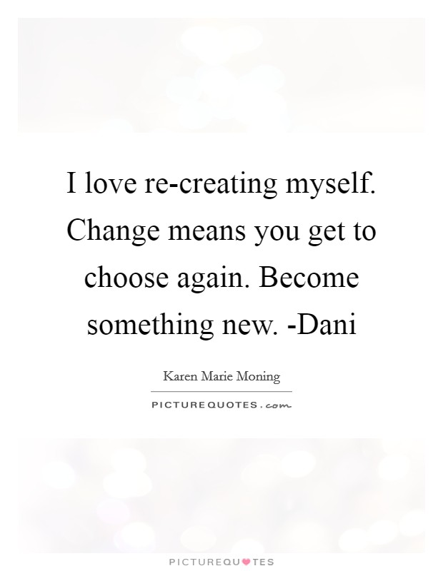 I love re-creating myself. Change means you get to choose again. Become something new. -Dani Picture Quote #1