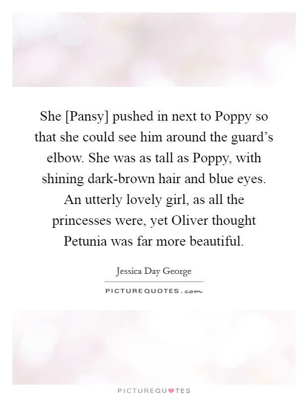 She [Pansy] pushed in next to Poppy so that she could see him around the guard's elbow. She was as tall as Poppy, with shining dark-brown hair and blue eyes. An utterly lovely girl, as all the princesses were, yet Oliver thought Petunia was far more beautiful Picture Quote #1