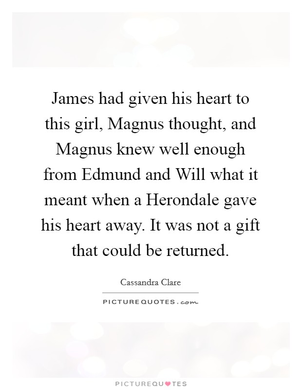 James had given his heart to this girl, Magnus thought, and Magnus knew well enough from Edmund and Will what it meant when a Herondale gave his heart away. It was not a gift that could be returned Picture Quote #1
