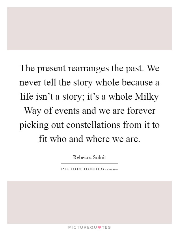 The present rearranges the past. We never tell the story whole because a life isn't a story; it's a whole Milky Way of events and we are forever picking out constellations from it to fit who and where we are Picture Quote #1
