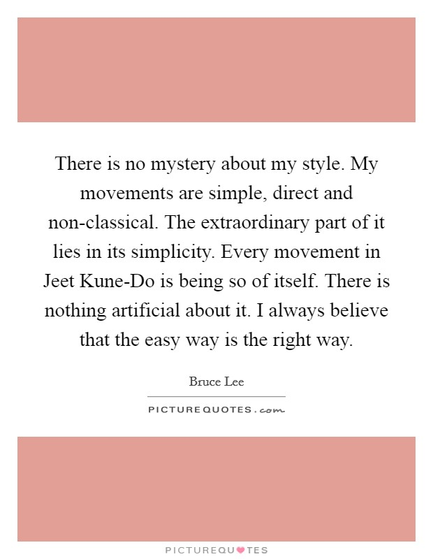There is no mystery about my style. My movements are simple, direct and non-classical. The extraordinary part of it lies in its simplicity. Every movement in Jeet Kune-Do is being so of itself. There is nothing artificial about it. I always believe that the easy way is the right way Picture Quote #1