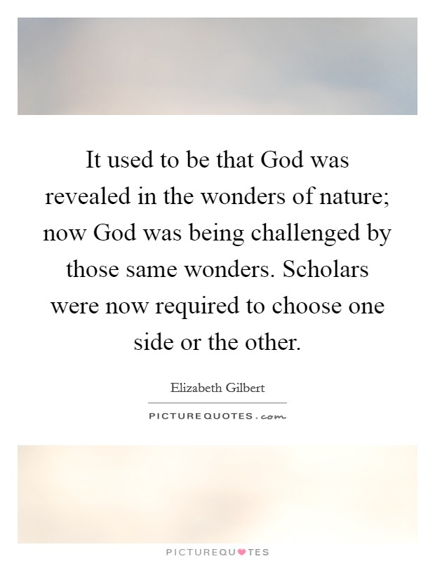 It used to be that God was revealed in the wonders of nature; now God was being challenged by those same wonders. Scholars were now required to choose one side or the other Picture Quote #1