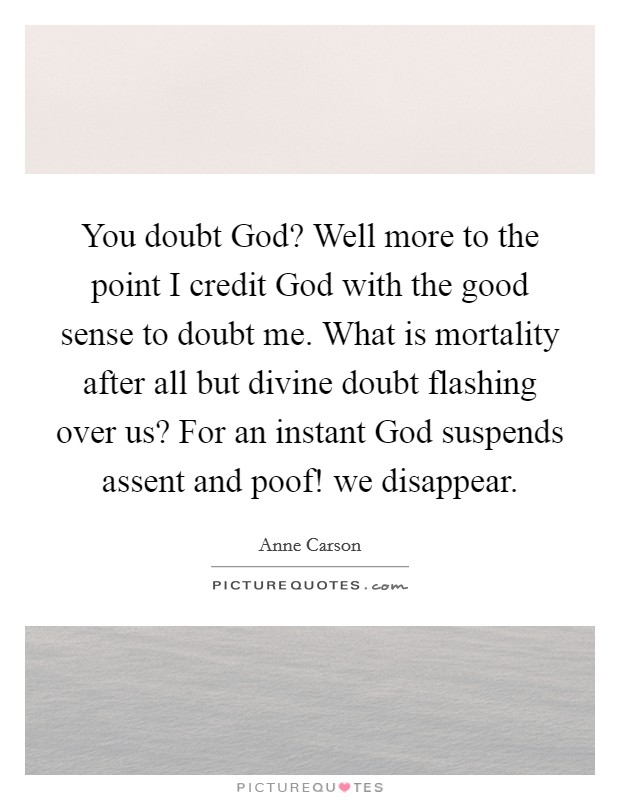 You doubt God? Well more to the point I credit God with the good sense to doubt me. What is mortality after all but divine doubt flashing over us? For an instant God suspends assent and poof! we disappear Picture Quote #1