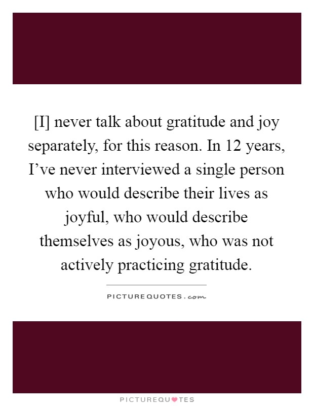 [I] never talk about gratitude and joy separately, for this reason. In 12 years, I've never interviewed a single person who would describe their lives as joyful, who would describe themselves as joyous, who was not actively practicing gratitude Picture Quote #1