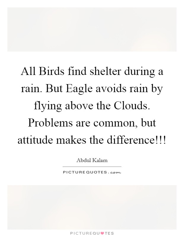 All Birds find shelter during a rain. But Eagle avoids rain by flying above the Clouds. Problems are common, but attitude makes the difference!!! Picture Quote #1