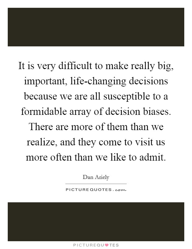 It is very difficult to make really big, important, life-changing decisions because we are all susceptible to a formidable array of decision biases. There are more of them than we realize, and they come to visit us more often than we like to admit Picture Quote #1