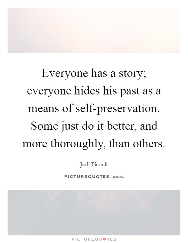 Everyone has a story; everyone hides his past as a means of self-preservation. Some just do it better, and more thoroughly, than others Picture Quote #1