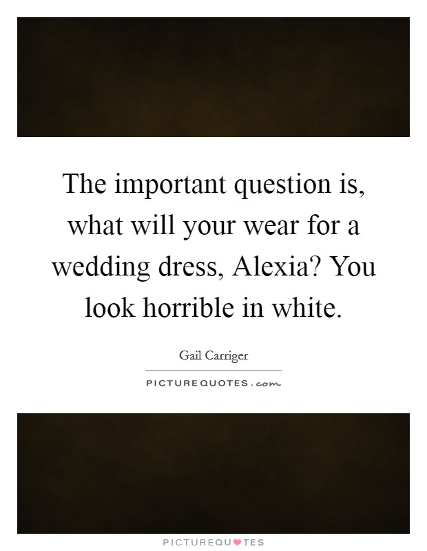 The important question is, what will your wear for a wedding dress, Alexia? You look horrible in white Picture Quote #1