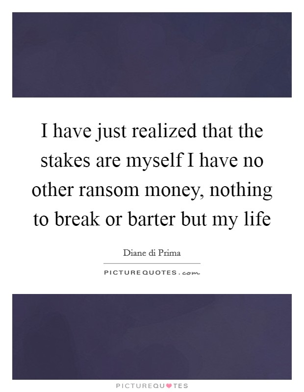 I have just realized that the stakes are myself I have no other ransom money, nothing to break or barter but my life Picture Quote #1