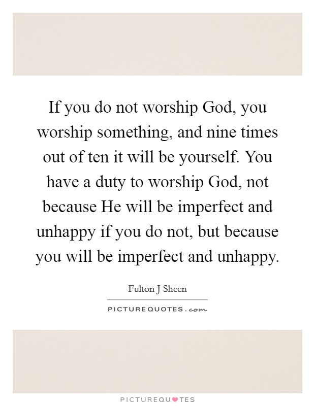 If you do not worship God, you worship something, and nine times out of ten it will be yourself. You have a duty to worship God, not because He will be imperfect and unhappy if you do not, but because you will be imperfect and unhappy Picture Quote #1