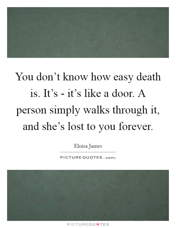 You don't know how easy death is. It's - it's like a door. A person simply walks through it, and she's lost to you forever Picture Quote #1