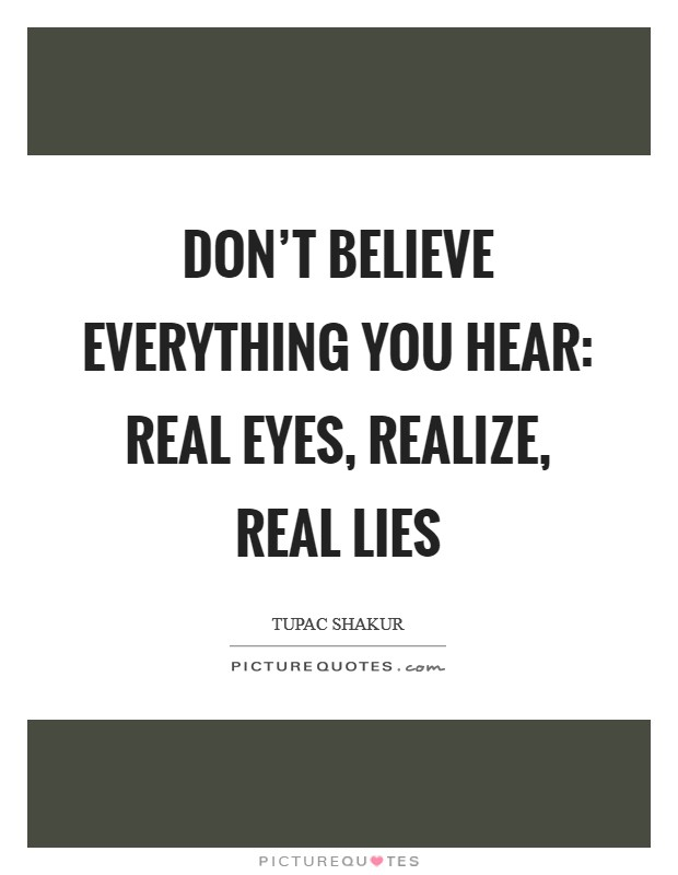 Don't believe everything you hear: Real eyes, Realize, Real lies Picture Quote #1