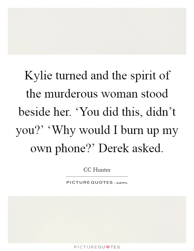 Kylie turned and the spirit of the murderous woman stood beside her. 'You did this, didn't you?' 'Why would I burn up my own phone?' Derek asked Picture Quote #1