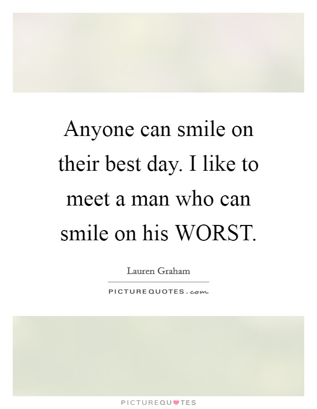 Anyone can smile on their best day. I like to meet a man who can smile on his WORST Picture Quote #1