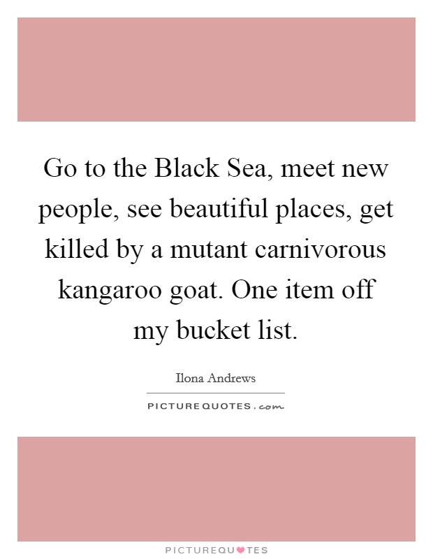 Go to the Black Sea, meet new people, see beautiful places, get killed by a mutant carnivorous kangaroo goat. One item off my bucket list Picture Quote #1