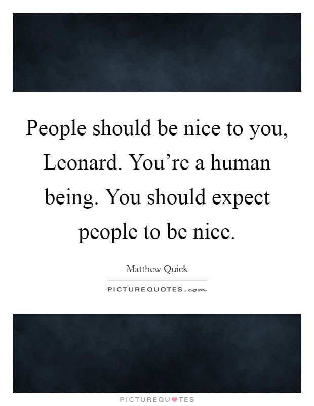People should be nice to you, Leonard. You're a human being. You should expect people to be nice Picture Quote #1