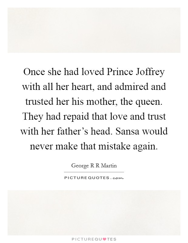 Once she had loved Prince Joffrey with all her heart, and admired and trusted her his mother, the queen. They had repaid that love and trust with her father's head. Sansa would never make that mistake again Picture Quote #1