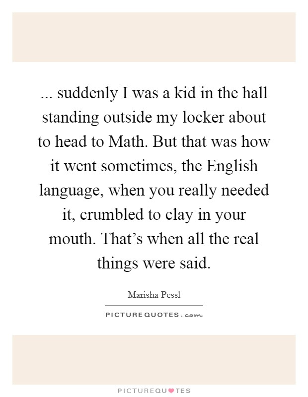 ... suddenly I was a kid in the hall standing outside my locker about to head to Math. But that was how it went sometimes, the English language, when you really needed it, crumbled to clay in your mouth. That's when all the real things were said Picture Quote #1