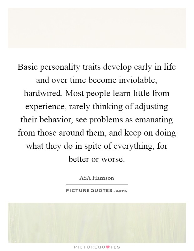 Basic personality traits develop early in life and over time become inviolable, hardwired. Most people learn little from experience, rarely thinking of adjusting their behavior, see problems as emanating from those around them, and keep on doing what they do in spite of everything, for better or worse Picture Quote #1