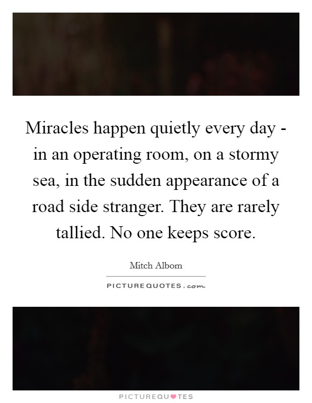 Miracles happen quietly every day - in an operating room, on a stormy sea, in the sudden appearance of a road side stranger. They are rarely tallied. No one keeps score Picture Quote #1