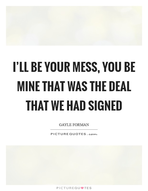 I'll be your mess, you be mine That was the deal that we had signed Picture Quote #1