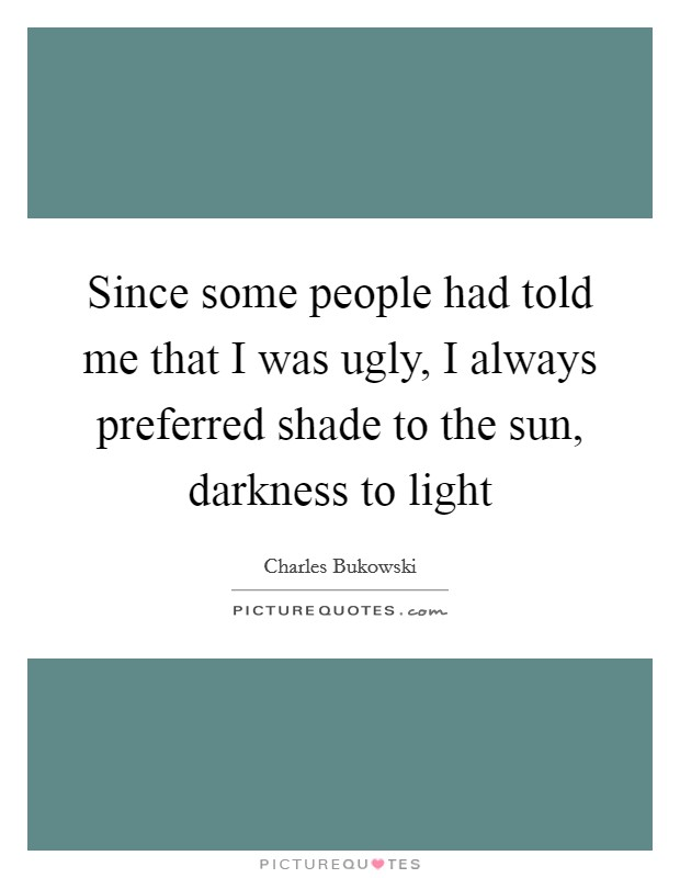 Since some people had told me that I was ugly, I always preferred shade to the sun, darkness to light Picture Quote #1