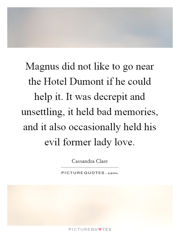 Magnus did not like to go near the Hotel Dumont if he could help it. It was decrepit and unsettling, it held bad memories, and it also occasionally held his evil former lady love Picture Quote #1
