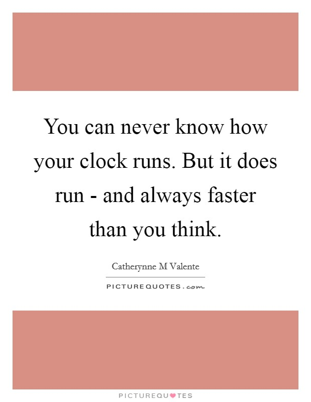 You can never know how your clock runs. But it does run - and always faster than you think Picture Quote #1