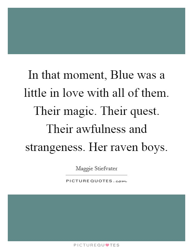 In that moment, Blue was a little in love with all of them. Their magic. Their quest. Their awfulness and strangeness. Her raven boys Picture Quote #1