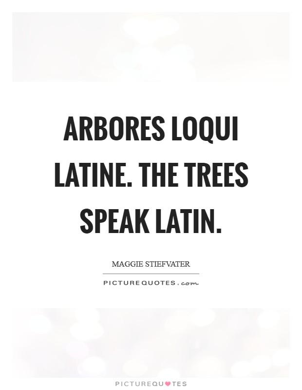 Arbores loqui latine. The trees speak Latin Picture Quote #1