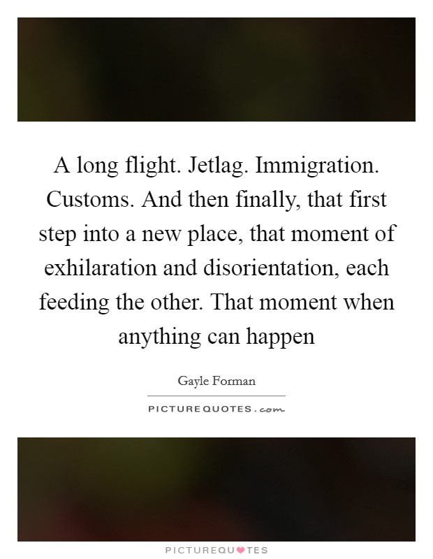 A long flight. Jetlag. Immigration. Customs. And then finally, that first step into a new place, that moment of exhilaration and disorientation, each feeding the other. That moment when anything can happen Picture Quote #1